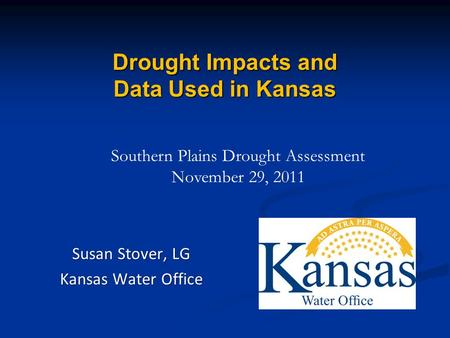 Drought Impacts and Data Used in Kansas Susan Stover, LG Kansas Water Office Southern Plains Drought Assessment November 29, 2011.