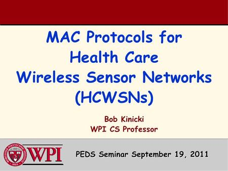 MAC Protocols for Health Care Wireless Sensor Networks (HCWSNs) PEDS Seminar September 19, 2011 Bob Kinicki WPI CS Professor.