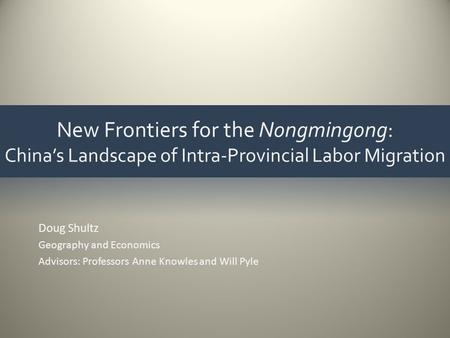 New Frontiers for the Nongmingong: China's Landscape of Intra-Provincial Labor Migration Doug Shultz Geography and Economics Advisors: Professors Anne.