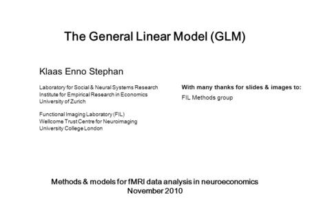 The General Linear Model (GLM) Methods & models for fMRI data analysis in neuroeconomics November 2010 Klaas Enno Stephan Laboratory for Social & Neural.