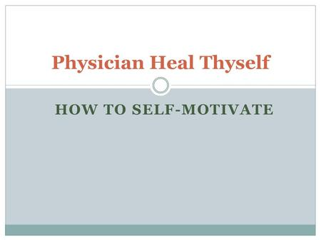 HOW TO SELF-MOTIVATE Physician Heal Thyself. Why are managers particularly susceptible to motivational downturns?