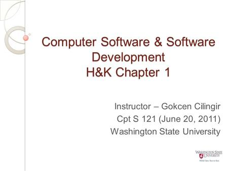 Computer Software & Software Development H&K Chapter 1 Instructor – Gokcen Cilingir Cpt S 121 (June 20, 2011) Washington State University.
