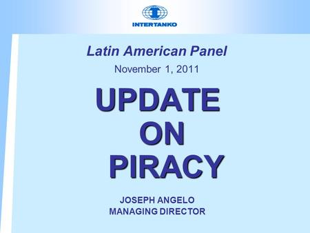 Latin American Panel November 1, 2011 UPDATE ON PIRACY JOSEPH ANGELO MANAGING DIRECTOR.