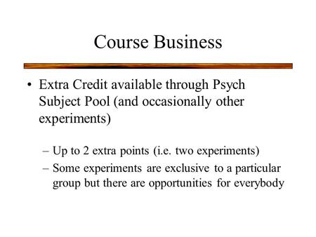 Course Business Extra Credit available through Psych Subject Pool (and occasionally other experiments) –Up to 2 extra points (i.e. two experiments) –Some.