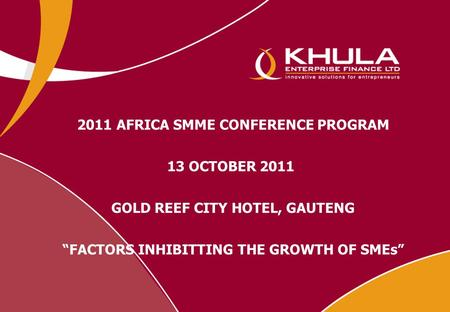 "2011 AFRICA SMME CONFERENCE PROGRAM 13 OCTOBER 2011 GOLD REEF CITY HOTEL, GAUTENG ""FACTORS INHIBITTING THE GROWTH OF SMEs"""
