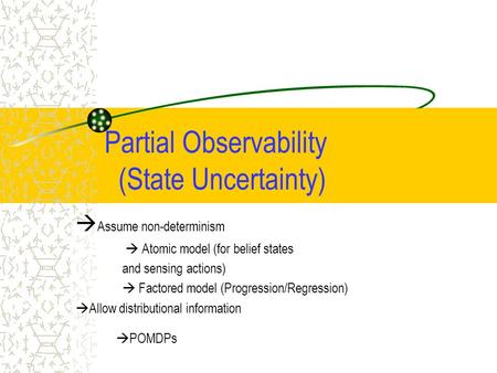 Partial Observability (State Uncertainty)  Assume non-determinism  Atomic model (for belief states and sensing actions)  Factored model (Progression/Regression)