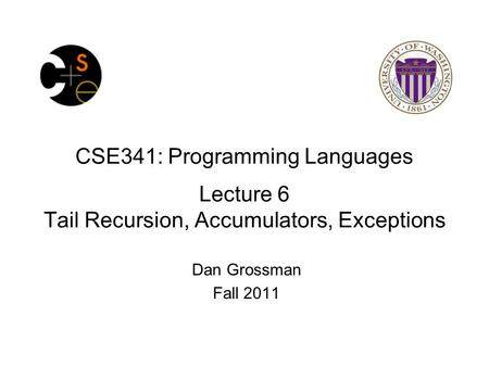 CSE341: Programming Languages Lecture 6 Tail Recursion, Accumulators, Exceptions Dan Grossman Fall 2011.