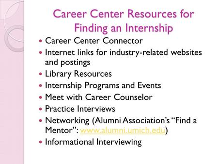 Career Center Resources for Finding an Internship Career Center Connector Internet links for industry-related websites and postings Library Resources Internship.
