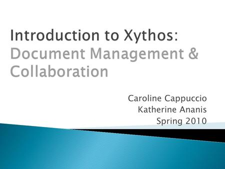 Caroline Cappuccio Katherine Ananis Spring 2010. Part 1: About Xythos  What is Xythos?  Who can use Xythos at UMB?  Why use Xythos?  How do you access.