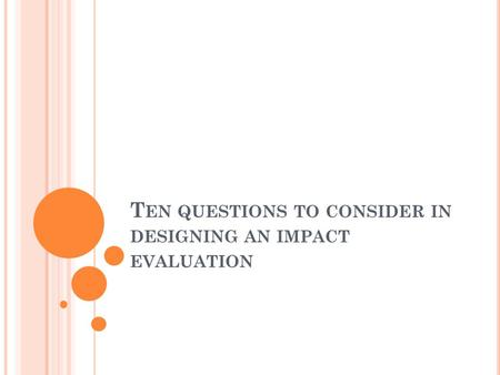 T EN QUESTIONS TO CONSIDER IN DESIGNING AN IMPACT EVALUATION.