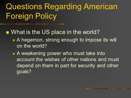 Questions Regarding American Foreign Policy What is the US place in the world? A hegemon, strong enough to impose its will on the world? A weakening power.