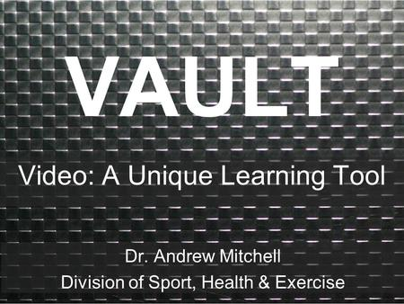 VAULT Video: A Unique Learning Tool Dr. Andrew Mitchell Division of Sport, Health & Exercise.