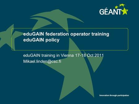 Innovation through participation eduGAIN federation operator training eduGAIN policy eduGAIN training in Vienna 17-18 Oct 2011