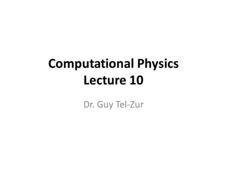 Computational Physics Lecture 10 Dr. Guy Tel-Zur.