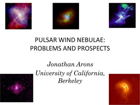 PULSAR WIND NEBULAE: PROBLEMS AND PROSPECTS Jonathan Arons University of California, Berkeley.