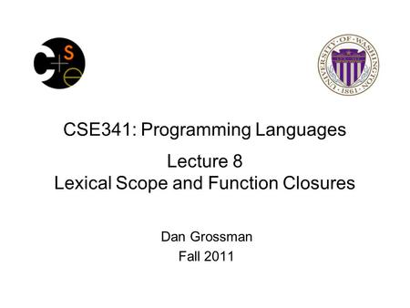 CSE341: Programming Languages Lecture 8 Lexical Scope and Function Closures Dan Grossman Fall 2011.