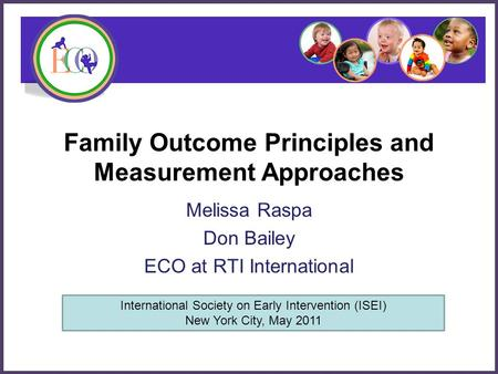 Family Outcome Principles and Measurement Approaches Melissa Raspa Don Bailey ECO at RTI International International Society on Early Intervention (ISEI)