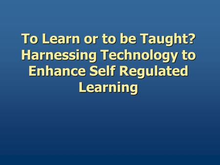 To Learn or to be Taught? Harnessing Technology to Enhance Self Regulated Learning.