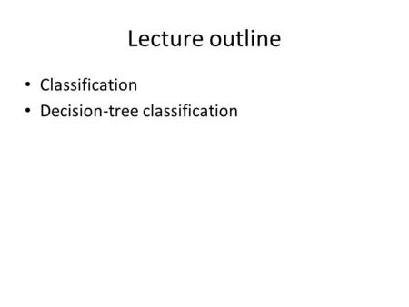 Lecture outline Classification Decision-tree classification.