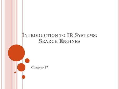I NTRODUCTION TO IR S YSTEMS : S EARCH E NGINES Chapter 27.