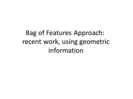 Bag of Features Approach: recent work, using geometric information.