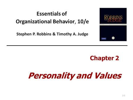 2-1 Essentials of Organizational Behavior, 10/e Stephen P. Robbins & Timothy A. Judge Chapter 2 Personality and Values.