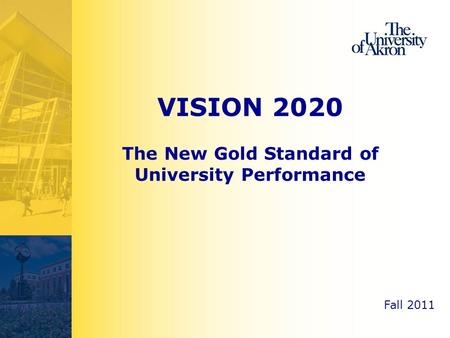 Fall 2011 VISION 2020 The New Gold Standard of University Performance.