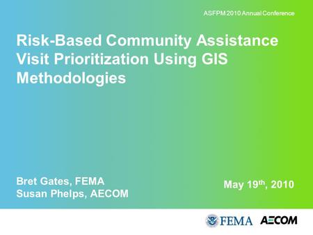 May 19 th, 2010 Risk-Based Community Assistance Visit Prioritization Using GIS Methodologies Bret Gates, FEMA Susan Phelps, AECOM ASFPM 2010 Annual Conference.