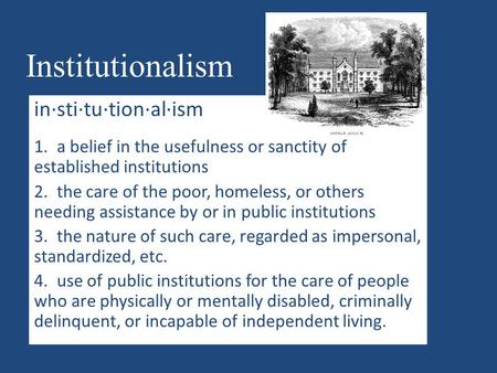 Institutionalism in·sti·tu·tion·al·ism 1. a belief in the usefulness or sanctity of established institutions 2. the care of the poor, homeless, or others.