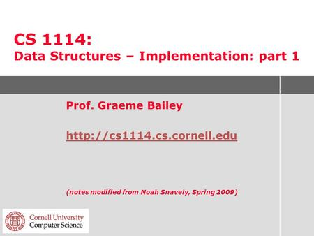 CS 1114: Data Structures – Implementation: part 1 Prof. Graeme Bailey  (notes modified from Noah Snavely, Spring 2009)