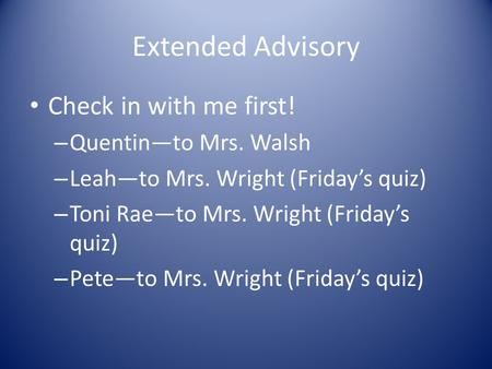 Extended Advisory Check in with me first! – Quentin—to Mrs. Walsh – Leah—to Mrs. Wright (Friday's quiz) – Toni Rae—to Mrs. Wright (Friday's quiz) – Pete—to.