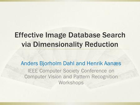 Effective Image Database Search via Dimensionality Reduction Anders Bjorholm Dahl and Henrik Aanæs IEEE Computer Society Conference on Computer Vision.