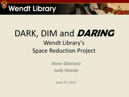 DARK, DIM and DARING Wendt Library's Space Reduction Project Anne Glorioso Jody Hoesly June 27, 2011.