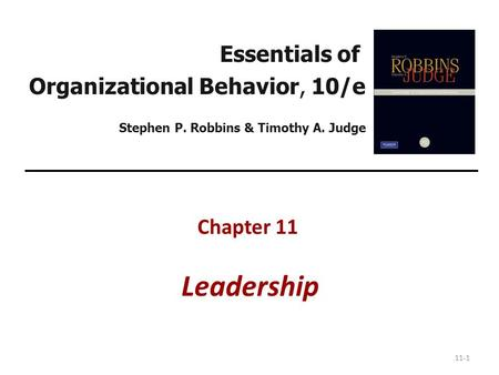 11-1 Essentials of Organizational Behavior, 10/e Stephen P. Robbins & Timothy A. Judge Chapter 11 Leadership.
