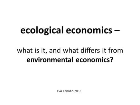 Ecological economics – what is it, and what differs it from environmental economics? Eva Friman 2011.