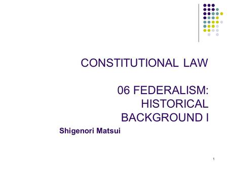 1 CONSTITUTIONAL LAW 06 FEDERALISM: HISTORICAL BACKGROUND I Shigenori Matsui.