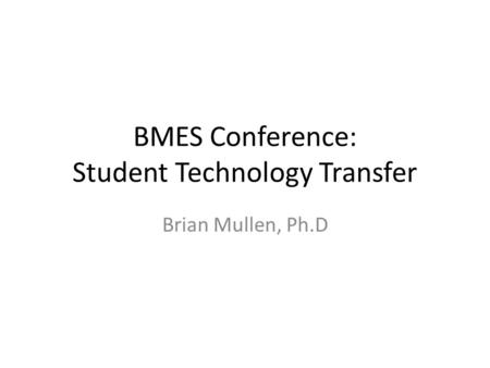 BMES Conference: Student Technology Transfer Brian Mullen, Ph.D.