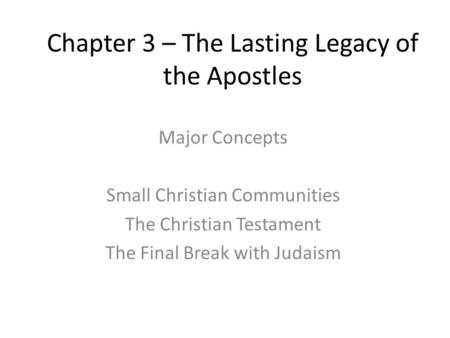 Chapter 3 – The Lasting Legacy of the Apostles Major Concepts Small Christian Communities The Christian Testament The Final Break with Judaism.