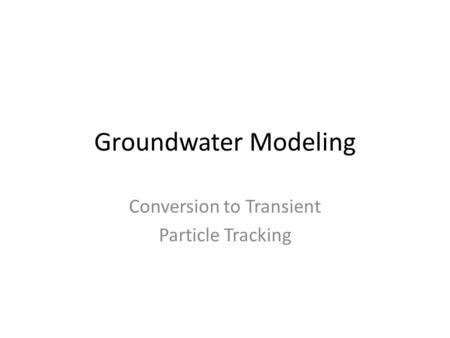 Groundwater Modeling Conversion to Transient Particle Tracking.