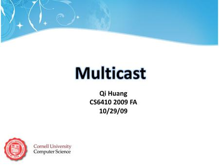 Qi Huang CS6410 2009 FA 10/29/09. Basic idea: same data needs to reach a set of multiple receivers Application: What is multicast?