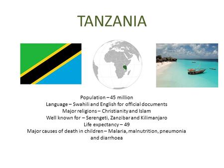 TANZANIA Population – 45 million Language – Swahili and English for official documents Major religions – Christianity and Islam Well known for – Serengeti,