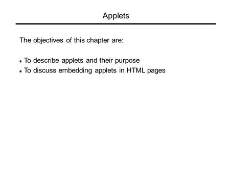 Applets The objectives of this chapter are: To describe applets and their purpose To discuss embedding applets in HTML pages.