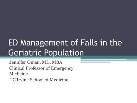 ED Management of Falls in the Geriatric Population Jennifer Oman, MD, MBA Clinical Professor of Emergency Medicine UC Irvine School of Medicine.
