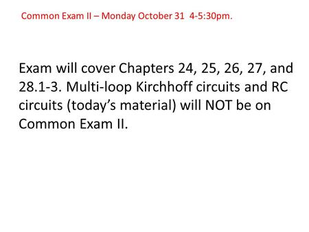 Common Exam II – Monday October 31 4-5:30pm. Exam will cover Chapters 24, 25, 26, 27, and 28.1-3. Multi-loop Kirchhoff circuits and RC circuits (today's.