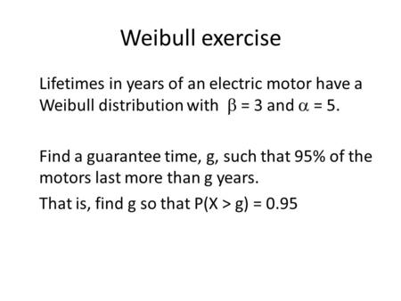Weibull exercise Lifetimes in years of an electric motor have a Weibull distribution with b = 3 and a = 5. Find a guarantee time, g, such that 95% of.