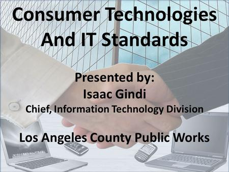 Consumer Technologies And IT Standards Presented by: Isaac Gindi Chief, Information Technology Division Los Angeles County Public Works.