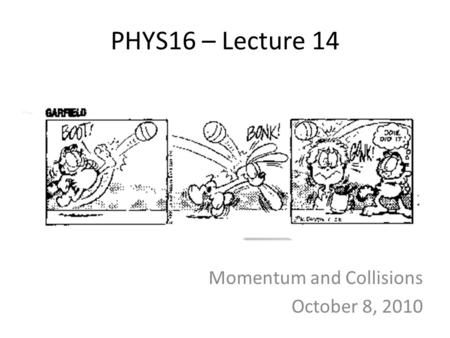 PHYS16 – Lecture 14 Momentum and Collisions October 8, 2010.