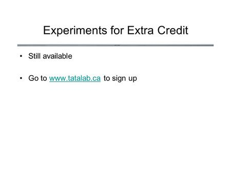Experiments for Extra Credit Still available Go to www.tatalab.ca to sign upwww.tatalab.ca.
