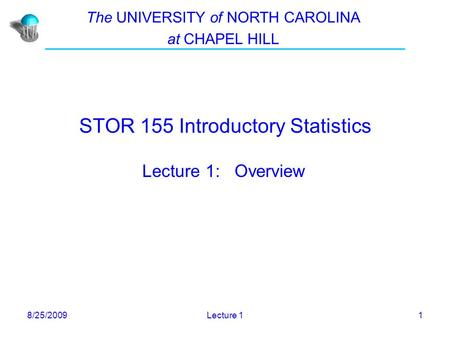 8/25/2009Lecture 11 STOR 155 Introductory Statistics Lecture 1: Overview The UNIVERSITY of NORTH CAROLINA at CHAPEL HILL.