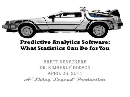 "Predictive Analytics Software: What Statistics Can Do for You Brett Deneckere Dr. Kimberly Dodson April 26, 2011 A ""Living Legend"" Production."